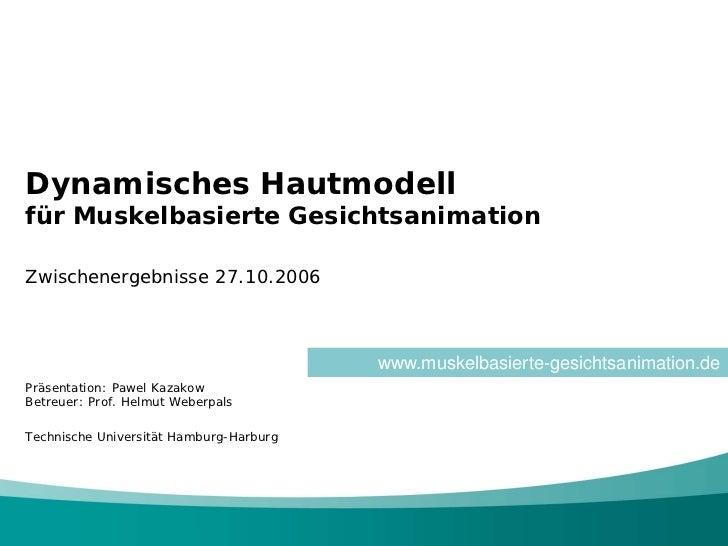 Dynamisches Hautmodellfür Muskelbasierte GesichtsanimationZwischenergebnisse 27.10.2006                                   ...