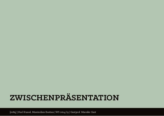 ZWISCHENPRÄSENTATION [2084] | Karl Russel, Maximilian Bastian | WS 2014/15 | Gastprof. Mareike Gast