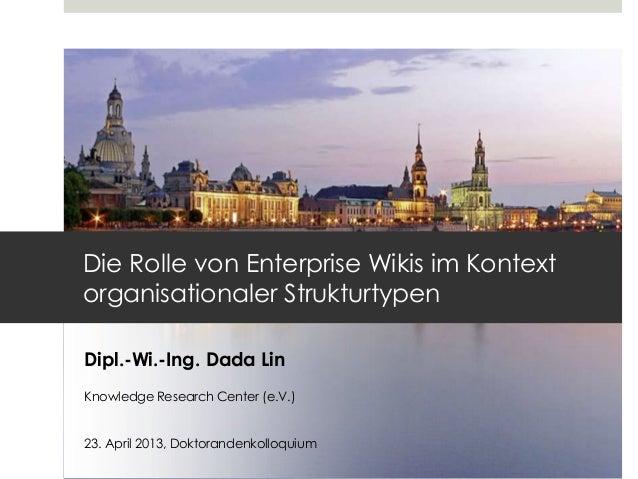 Dipl.-Wi.-Ing. Dada LinKnowledge Research Center (e.V.)23. April 2013, DoktorandenkolloquiumDie Rolle von Enterprise Wikis...