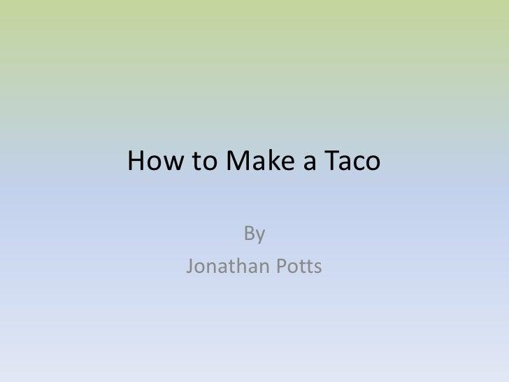 How to Make a Taco          By    Jonathan Potts