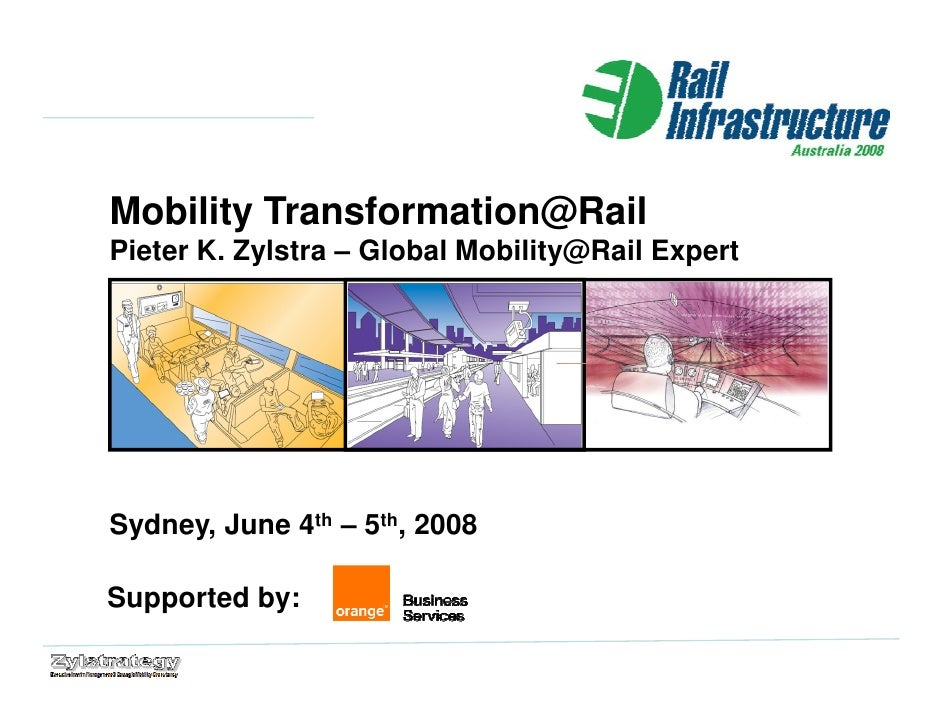 Mobility Transformation@Rail Pieter K. Zylstra – Global Mobility@Rail Expert     Sydney, June 4th – 5th, 2008  Supported b...
