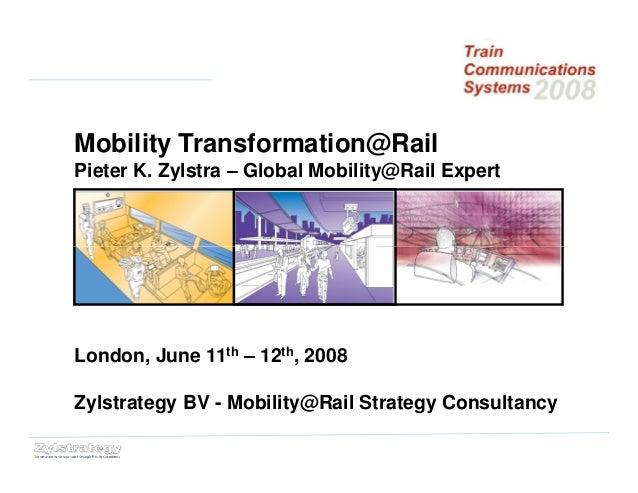 Mobility Transformation@Rail Pieter K. Zylstra – Global Mobility@Rail Expert London, June 11th – 12th, 2008 Zylstrategy BV...