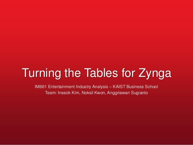 Turning the Tables for Zynga  IM661 Entertainment Industry Analysis – KAIST Business School      Team: Inseok Kim, Noksil ...