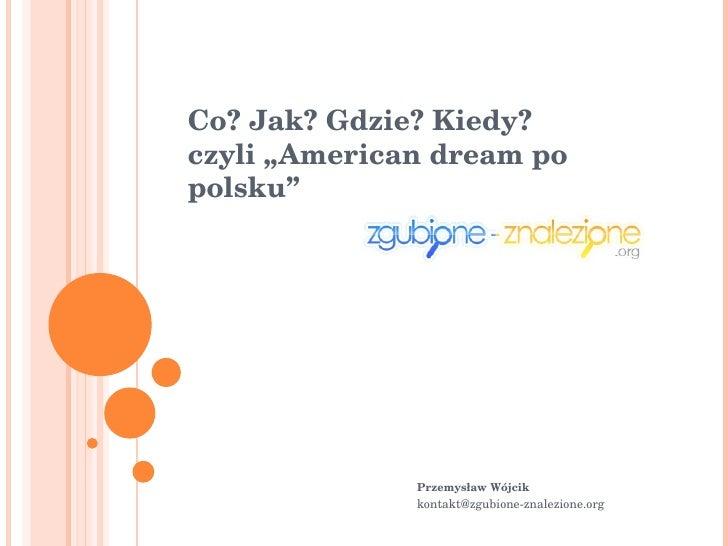 """Co? Jak? Gdzie? Kiedy? czyli """"American dream po polsku""""  Przemysław Wójcik  [email_address]"""