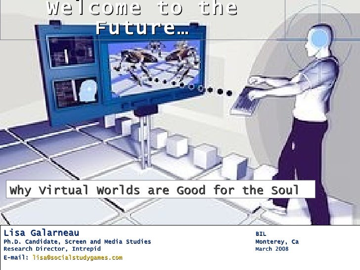 Welcome to the               Future…      Why Virtual Worlds are Good for the Soul   Lisa Galarneau                       ...