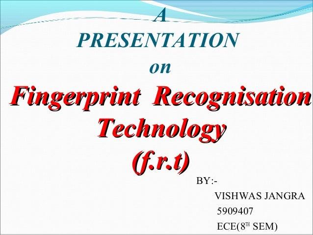 APRESENTATIONonFingerprint RecognisationFingerprint RecognisationTechnologyTechnology(f.r.t)(f.r.t)BY:-VISHWAS JANGRA59094...