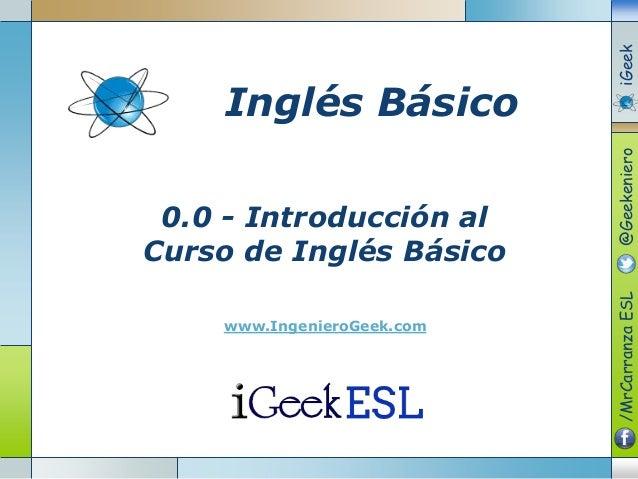 0.0 - Introducción alCurso de Inglés Básicowww.IngenieroGeek.com/MrCarranzaESL@GeekenieroiGeekInglés Básico