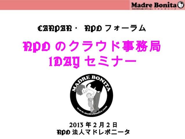 CANPAN ・ NPO フォーラムNPO のクラウド事務局   1DAY セミナー       2013 年 2 月 2 日    NPO 法人マドレボニータ