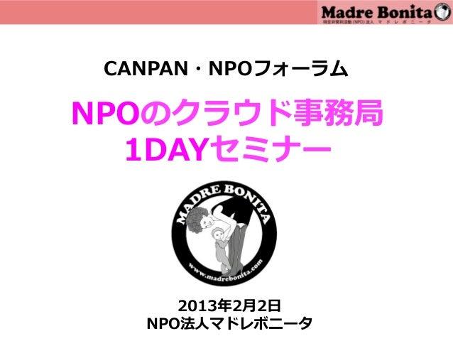 CANPAN・NPOフォーラムNPOのクラウド事務局  1DAYセミナー      2013年年2⽉月2⽇日   NPO法⼈人マドレボニータ