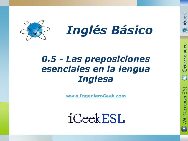 0.5 - Las preposiciones esenciales en la lengua Inglesa www.IngenieroGeek.com Inglés Básico /MrCarranzaESL@GeekenieroiGeek