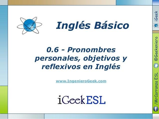 0.6 - Pronombres personales, objetivos y reflexivos en Inglés www.IngenieroGeek.com Inglés Básico /MrCarranzaESL@Geekenier...