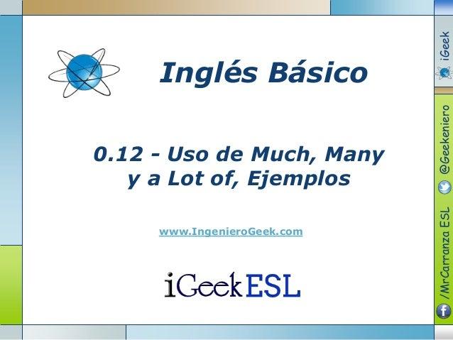 0.12 - Uso de Much, Many y a Lot of, Ejemplos www.IngenieroGeek.com Inglés Básico /MrCarranzaESL@GeekenieroiGeek