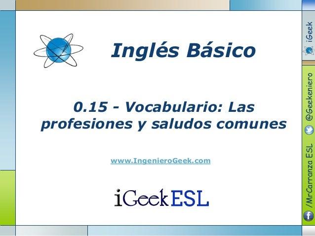 0.15 - Vocabulario: Las profesiones y saludos comunes www.IngenieroGeek.com Inglés Básico /MrCarranzaESL@GeekenieroiGeek