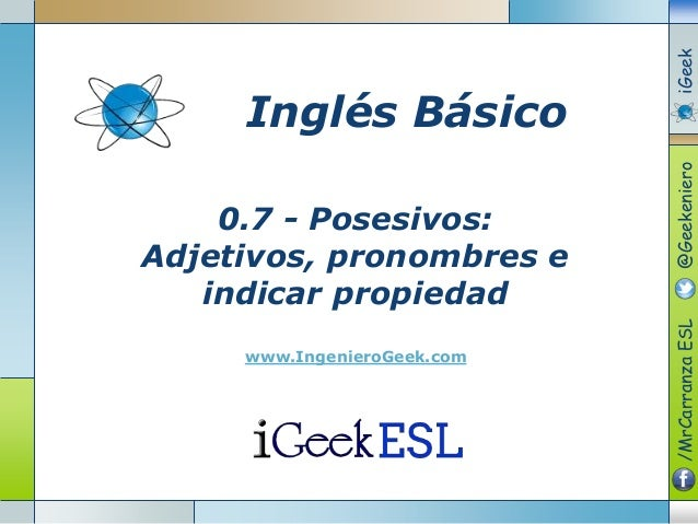 0.7 - Posesivos: Adjetivos, pronombres e indicar propiedad www.IngenieroGeek.com Inglés Básico /MrCarranzaESL@GeekenieroiG...