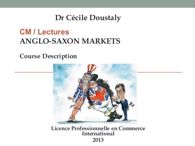 CM / Lectures ANGLO-SAXON MARKETS Course Description Dr Cécile Doustaly Licence Professionnelle en Commerce International ...