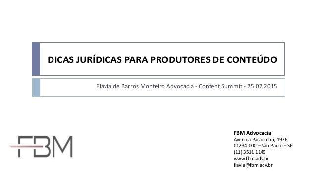 DICAS JURÍDICAS PARA PRODUTORES DE CONTEÚDO Flávia de Barros Monteiro Advocacia - Content Summit - 25.07.2015 FBM Advocaci...