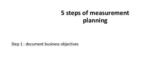 5 steps of measurement planning Step 1 : document business objectives