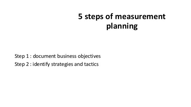 5 steps of measurement planning Step 1 : document business objectives Step 2 : identify strategies and tactics