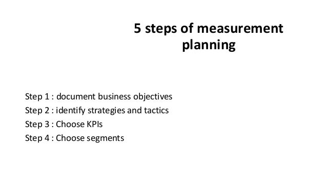 5 steps of measurement planning Step 1 : document business objectives Step 2 : identify strategies and tactics Step 3 : Ch...