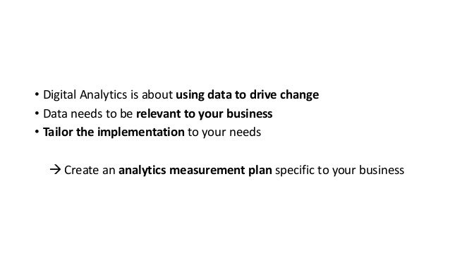 • Digital Analytics is about using data to drive change • Data needs to be relevant to your business • Tailor the implemen...
