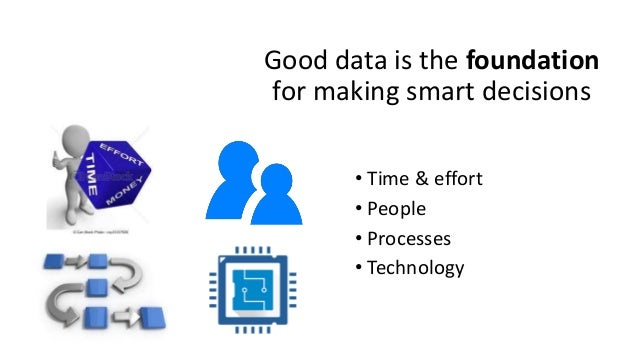 Good data is the foundation for making smart decisions • Time & effort • People • Processes • Technology