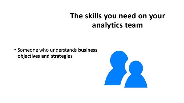 The skills you need on your analytics team • Someone who understands business objectives and strategies