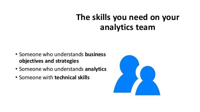 The skills you need on your analytics team • Someone who understands business objectives and strategies • Someone who unde...