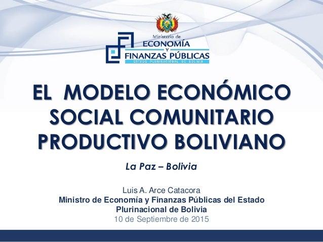 1 EL MODELO ECONÓMICO SOCIAL COMUNITARIO PRODUCTIVO BOLIVIANO La Paz – Bolivia Luis A. Arce Catacora Ministro de Economía ...
