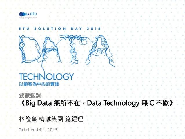 致歡迎詞 《Big Data 無所不在,Data Technology 無 C 不歡》  林隆奮 精誠集團 總經理 October 14th, 2015