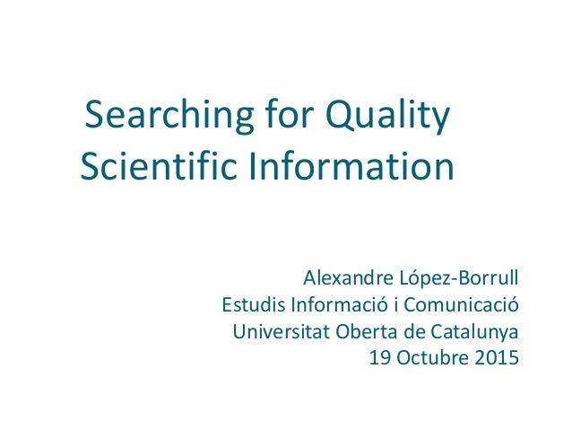 Searching for Quality Scientific Information Alexandre López-Borrull Estudis Informació i Comunicació Universitat Oberta d...