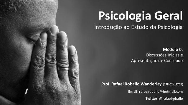 Psicologia Geral: Uma Introdução ao Estudo da Psicologia @rafaelroballoMódulo 0 1 Psicologia Geral Introdução ao Estudo da...