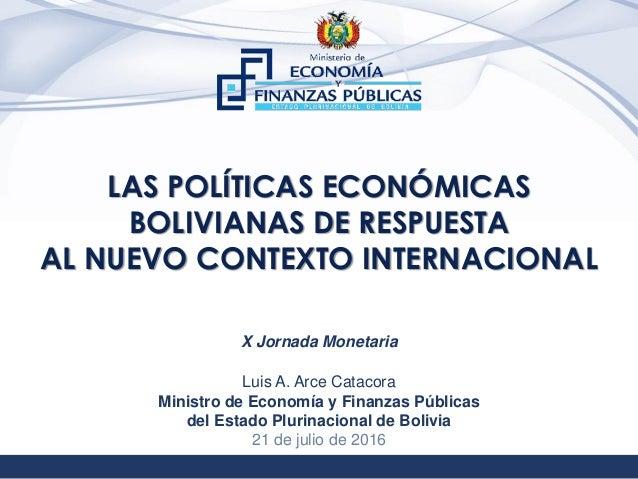 1 LAS POLÍTICAS ECONÓMICAS BOLIVIANAS DE RESPUESTA AL NUEVO CONTEXTO INTERNACIONAL Luis A. Arce Catacora Ministro de Econo...