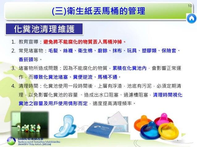 (三)衛生紙丟馬桶的管理 10 1. 教育宣導:避免將不能腐化的物質丟入馬桶沖掉。 2. 常見堵塞物:毛髮、絲襪、衛生棉、廚餘、抹布、玩具、塑膠類、保險套、 香菸頭等。 3. 堵塞物所造成問題:因為不能腐化的物質,累積在化糞池內,會影響正常運 ...