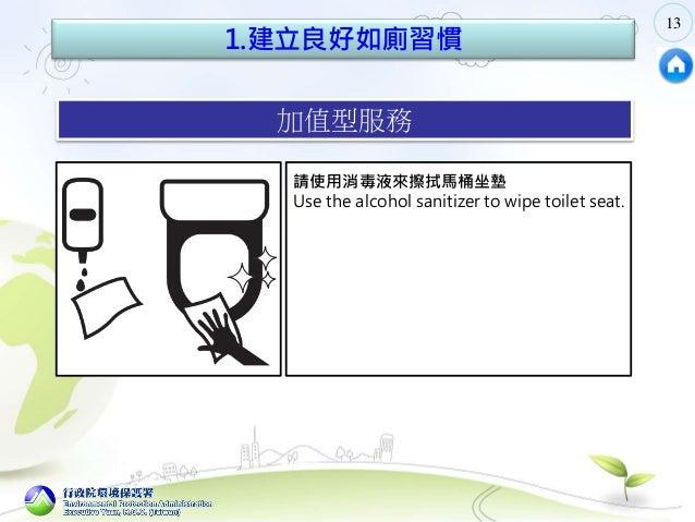 13 1.建立良好如廁習慣 加值型服務 敦 請使用消毒液來擦拭馬桶坐墊 Use the alcohol sanitizer to wipe toilet seat.