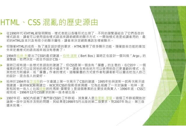 HTML CSS 混亂的歷史源由HTML、CSS 混亂的歷史源由  從1990年代初HTML被發明開始,樣式表就以各種形式出現了 樣式語言 讀者可以使用這些樣式語言來調節網頁的顯示方式樣式語言,讀者可以使用這些樣式語言來調節網頁的顯示方式 初...