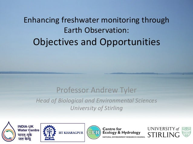 Enhancing freshwater monitoring through Earth Observation: Objectives and Opportunities Professor Andrew Tyler Head of Bio...