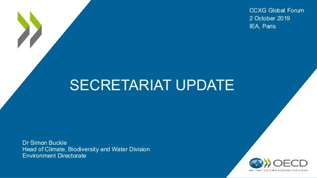 SECRETARIAT UPDATE Dr Simon Buckle Head of Climate, Biodiversity and Water Division Environment Directorate CCXG Global Fo...