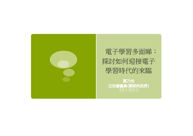 電子學習多面睇:探討如何迎接電子 學習時代的來臨     莫乃光立法會議員(資訊科技界)   23-1-2013