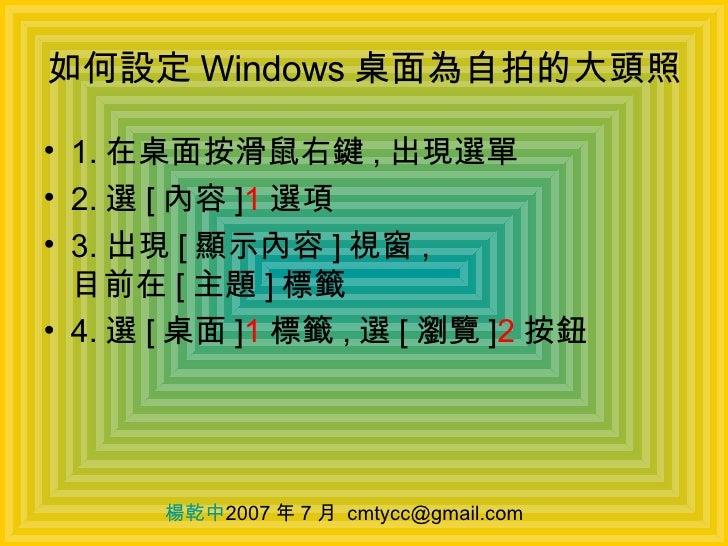 如何設定 Windows 桌面為自拍的大頭照 <ul><li>1. 在桌面按滑鼠右鍵 , 出現選單 </li></ul><ul><li>2. 選 [ 內容 ] 1 選項 </li></ul><ul><li>3. 出現 [ 顯示內容 ] 視窗 ,...