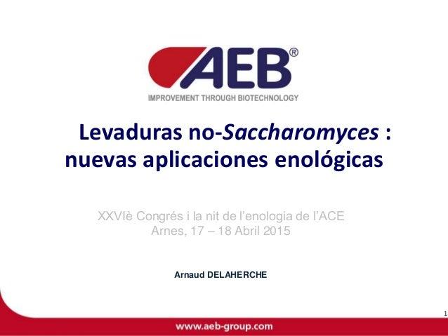 Levaduras no-Saccharomyces : nuevas aplicaciones enológicas XXVIè Congrés i la nit de l'enologia de l'ACE Arnes, 17 – 18 A...