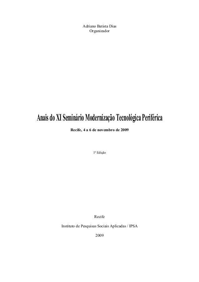 Adriano Batista Dias Organizador AnaisdoXISeminárioModernizaçãoTecnológicaPeriférica Recife, 4 a 6 de novembro de 2009 1ª ...