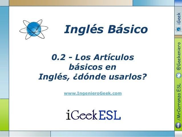 0.2 - Los Artículosbásicos enInglés, ¿dónde usarlos?www.IngenieroGeek.comInglés Básico/MrCarranzaESL@GeekenieroiGeek
