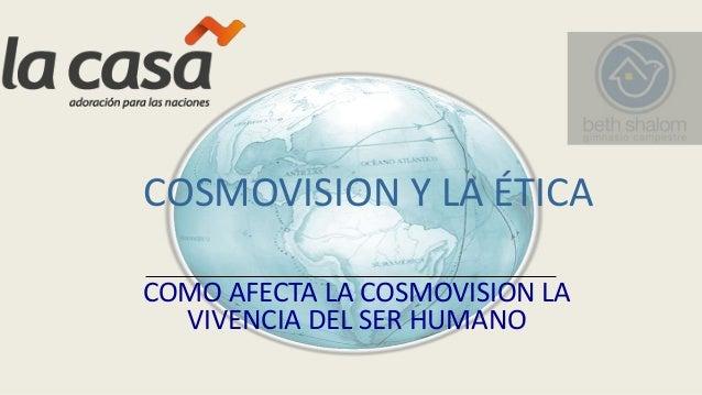 COSMOVISION Y LA ÉTICA COMO AFECTA LA COSMOVISION LA VIVENCIA DEL SER HUMANO