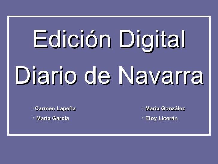 Diario de Navarra Edición Digital <ul><li>Carmen Lapeña </li></ul><ul><li>María García </li></ul><ul><li>María González </...