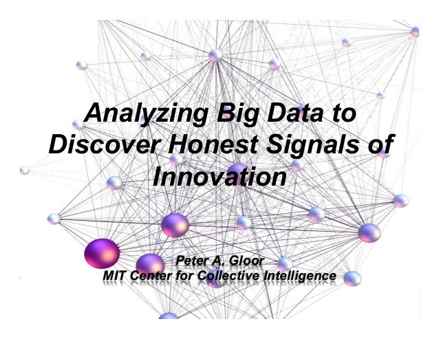 Peter A. Gloor MIT Center for Collective Intelligence Analyzing Big Data to Discover Honest Signals of Innovation