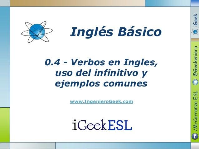 0.4 - Verbos en Ingles, uso del infinitivo y ejemplos comunes www.IngenieroGeek.com Inglés Básico /MrCarranzaESL@Geekenier...