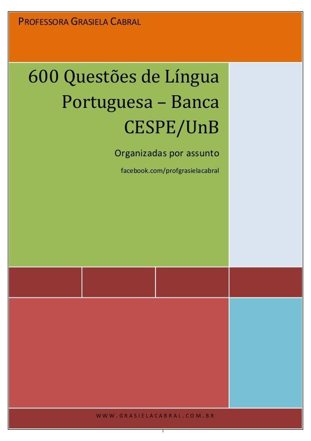 PROFESSORA GRASIELA CABRAL 600 Questões de Língua Portuguesa – Banca CESPE/UnB Organizadas por assunto facebook.com/profgr...