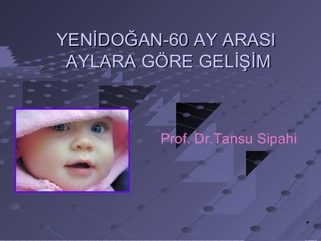 YENİDOĞAN-60 AY ARASIYENİDOĞAN-60 AY ARASI AYLARA GÖRE GELİŞİMAYLARA GÖRE GELİŞİM Prof. Dr.Tansu Sipahi