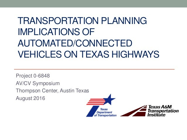 TRANSPORTATION PLANNING IMPLICATIONS OF AUTOMATED/CONNECTED VEHICLES ON TEXAS HIGHWAYS Project 0-6848 AV/CV Symposium Thom...
