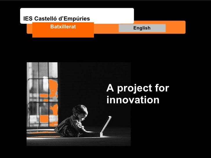 A project for innovation IES Castelló d'Empúries Batxillerat English 1 batxillerat- IES Castelló d'Empúries
